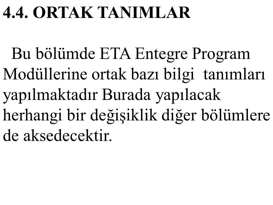 4.4. ORTAK TANIMLAR Bu bölümde ETA Entegre Program Modüllerine ortak bazı bilgi tanımları yapılmaktadır Burada yapılacak herhangi bir değişiklik diğer