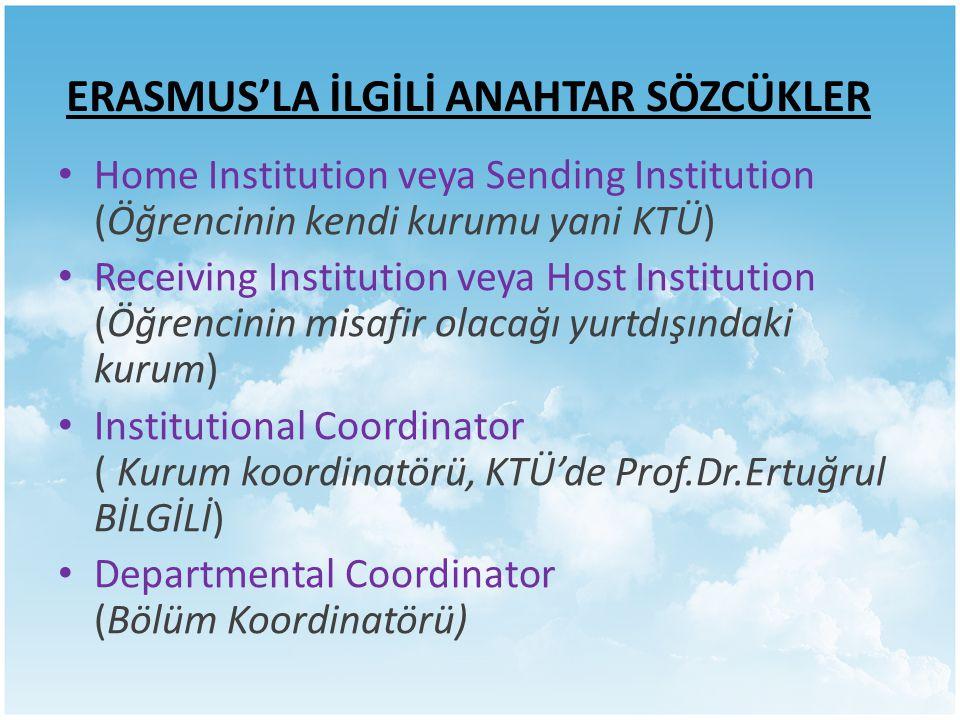 ERASMUS'LA İLGİLİ ANAHTAR SÖZCÜKLER Home Institution veya Sending Institution (Öğrencinin kendi kurumu yani KTÜ) Receiving Institution veya Host Institution (Öğrencinin misafir olacağı yurtdışındaki kurum) Institutional Coordinator ( Kurum koordinatörü, KTÜ'de Prof.Dr.Ertuğrul BİLGİLİ) Departmental Coordinator (Bölüm Koordinatörü)