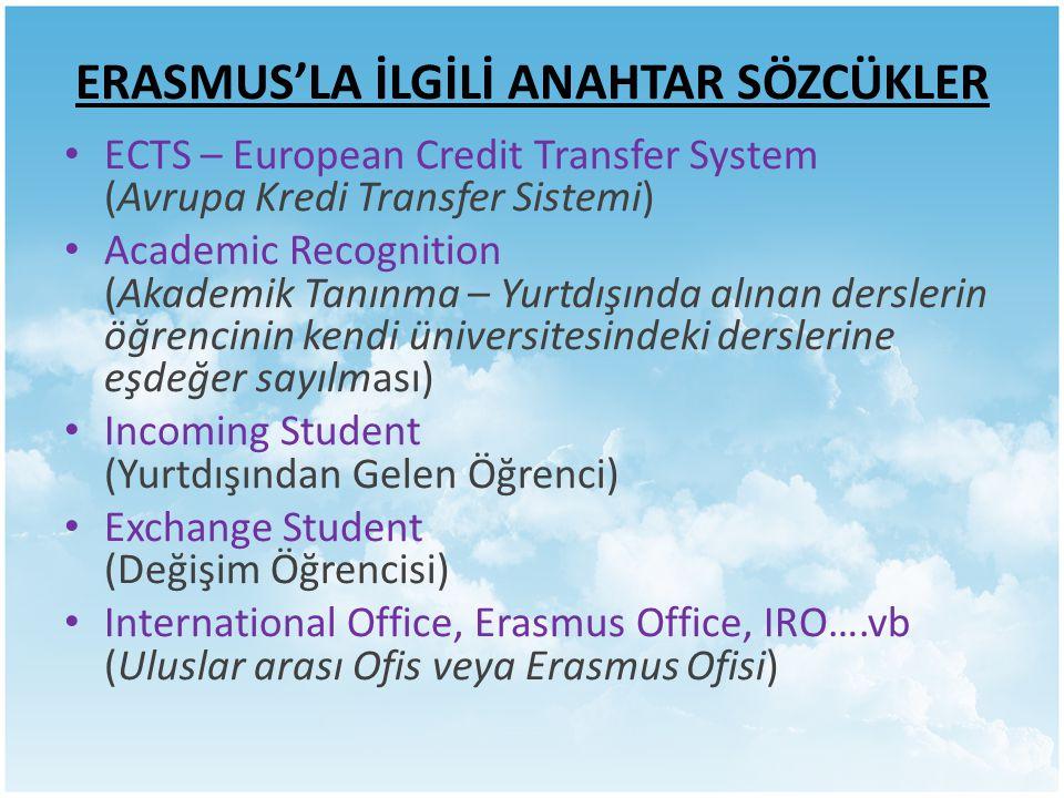 ERASMUS'LA İLGİLİ ANAHTAR SÖZCÜKLER ECTS – European Credit Transfer System (Avrupa Kredi Transfer Sistemi) Academic Recognition (Akademik Tanınma – Yurtdışında alınan derslerin öğrencinin kendi üniversitesindeki derslerine eşdeğer sayılması) Incoming Student (Yurtdışından Gelen Öğrenci) Exchange Student (Değişim Öğrencisi) International Office, Erasmus Office, IRO….vb (Uluslar arası Ofis veya Erasmus Ofisi)