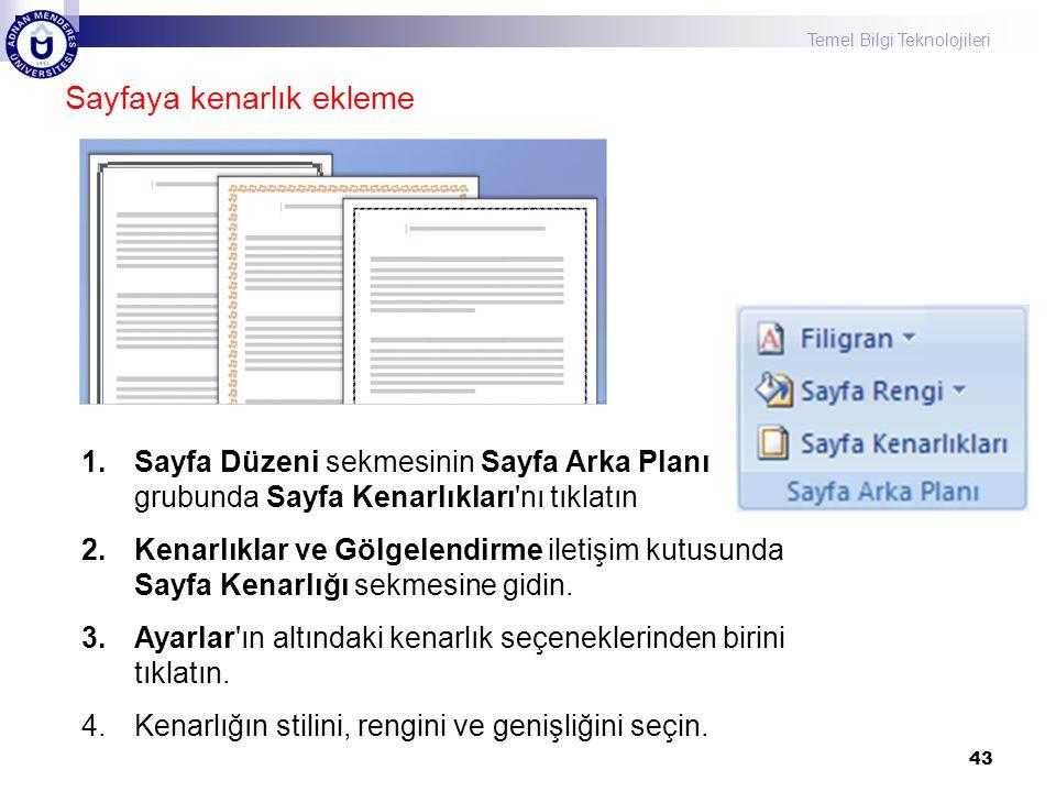 Temel Bilgi Teknolojileri 43 Sayfaya kenarlık ekleme 1.Sayfa Düzeni sekmesinin Sayfa Arka Planı grubunda Sayfa Kenarlıkları nı tıklatın 2.Kenarlıklar ve Gölgelendirme iletişim kutusunda Sayfa Kenarlığı sekmesine gidin.