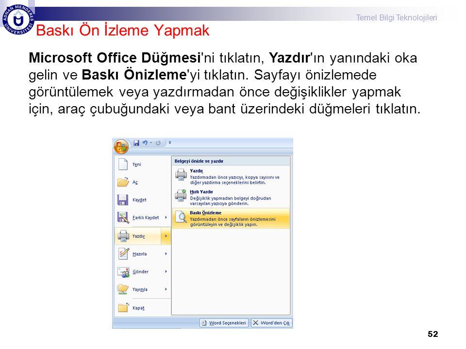 Temel Bilgi Teknolojileri Baskı Ön İzleme Yapmak 52 Microsoft Office Düğmesi ni tıklatın, Yazdır ın yanındaki oka gelin ve Baskı Önizleme yi tıklatın.