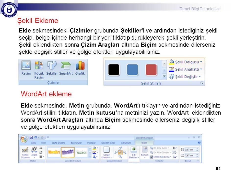 Temel Bilgi Teknolojileri 81 Şekil Ekleme Ekle sekmesindeki Çizimler grubunda Şekiller'i ve ardından istediğiniz şekli seçip, belge içinde herhangi bi
