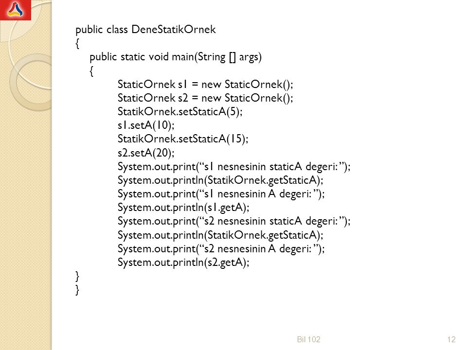 public class DeneStatikOrnek { public static void main(String [] args) { StaticOrnek s1 = new StaticOrnek(); StaticOrnek s2 = new StaticOrnek(); Stati
