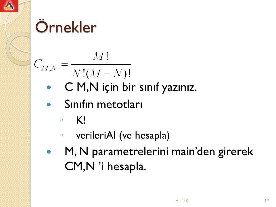 Örnekler C M,N için bir sınıf yazınız. Sınıfın metotları ◦ K! ◦ verileriAl (ve hesapla) M, N parametrelerini main'den girerek CM,N 'i hesapla. Bil 102
