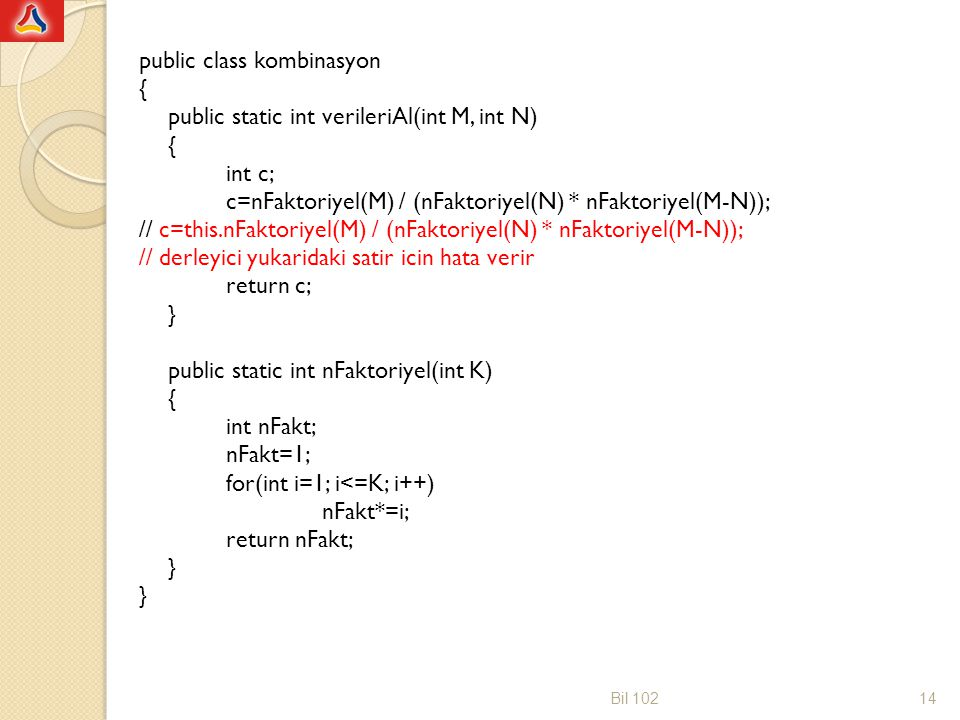 public class kombinasyon { public static int verileriAl(int M, int N) { int c; c=nFaktoriyel(M) / (nFaktoriyel(N) * nFaktoriyel(M-N)); // c=this.nFakt