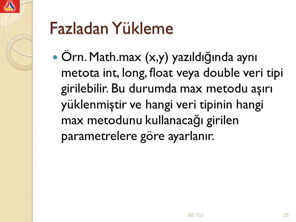 Fazladan Yükleme Örn. Math.max (x,y) yazıldı ğ ında aynı metota int, long, float veya double veri tipi girilebilir. Bu durumda max metodu aşırı yüklen