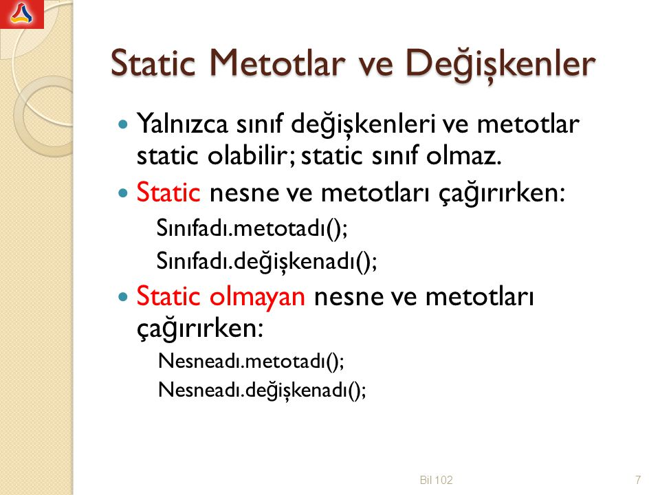 //nesne kullanilarak yazilmis hali public class deneFaktoriyelToplami { public static void main(String[]args) { long n, toplam=0; faktoriyelToplami eleman = new faktoriyelToplami (); System.out.print( Bir tamsayi giriniz (n>2): ); Scanner klavye = new Scanner(System.in); n = klavye.nextInt(); for(long k=1; k<=n; k++) toplam = toplam + eleman.faktoriyel(k); System.out.println( 1!+2!+...+ +n+ != +toplam); } public class faktoriyelToplami { public long faktoriyel(long sayi) { long f=1; for(int k=1; k<=sayi;k++) f=f*k; return f; } Bil 10218 Bir static metot içinde static olmayan bir metot çağrılabilmesi için, static olmayan metoda ait bir nesne yaratılıp bu nesneyle beraber kullanılması gerekir.
