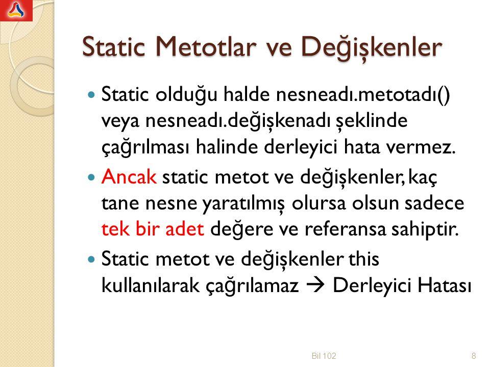 import java.util.*; public class DaireHesabi {public static final double PI=3.1415; private double daireCapi; public void setDaireCapi(double Cap) { daireCapi = Cap; } public static double alan(double yaricap) { return (PI* yaricap * yaricap); } public void alanGoster() {System.out.println( Dairenin alani + alan(daireCapi/2)); } public static void alanBulma() {System.out.println( Dairenin capini giriniz: ); Scanner klavye = new Scanner(System.in); double cap1 = klavye.nextDouble(); DaireHesabi daire1 = new DaireHesabi(); daire1.setDaireCapi(cap1); daire1.alanGoster(); } public class DeneDaireHesabi {public static void main(String [] args ) {DaireHesabi daire1 = new DaireHesabi(); daire1.setDaireCapi(2); daire1.alanGoster(); DaireHesabi.alanBulma(); } } Bil 10219 Bir static metot içinde static olmayan bir metot çağrılabilmesi için, static olmayan metoda ait bir nesne yaratılıp bu nesneyle beraber kullanılması gerekir.