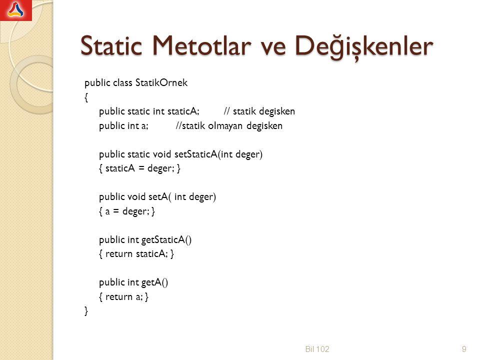 Static Metotlar ve De ğ işkenler public class DeneStatikOrnek { public static void main(String [] args) { StaticOrnek s1 = new StaticOrnek(); StaticOrnek s2 = new StaticOrnek(); s1.setStaticA(5); s1.setA(10); s2.setStaticA(15); s2.setA(20); System.out.print( s1 nesnesinin staticA degeri: ); System.out.println(s1.getStaticA); System.out.print( s1 nesnesinin A degeri: ); System.out.println(s1.getA); System.out.print( s2 nesnesinin staticA degeri: ); System.out.println(s2.getStaticA); System.out.print( s2 nesnesinin A degeri: ); System.out.println(s2.getA); }} Bil 10210 s1 nesnesinin staticA degeri: 15 s1 nesnesinin A degeri: 10 s2 nesnesinin staticA degeri: 15 s2 nesnesinin A degeri: 20