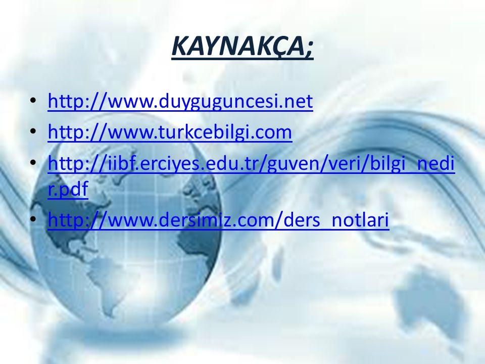 KAYNAKÇA; http://www.duyguguncesi.net http://www.turkcebilgi.com http://iibf.erciyes.edu.tr/guven/veri/bilgi_nedi r.pdf http://iibf.erciyes.edu.tr/guv