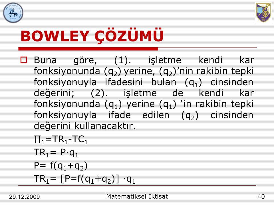 BOWLEY ÇÖZÜMÜ  Buna göre, (1). işletme kendi kar fonksiyonunda (q 2 ) yerine, (q 2 )'nin rakibin tepki fonksiyonuyla ifadesini bulan (q 1 ) cinsinden