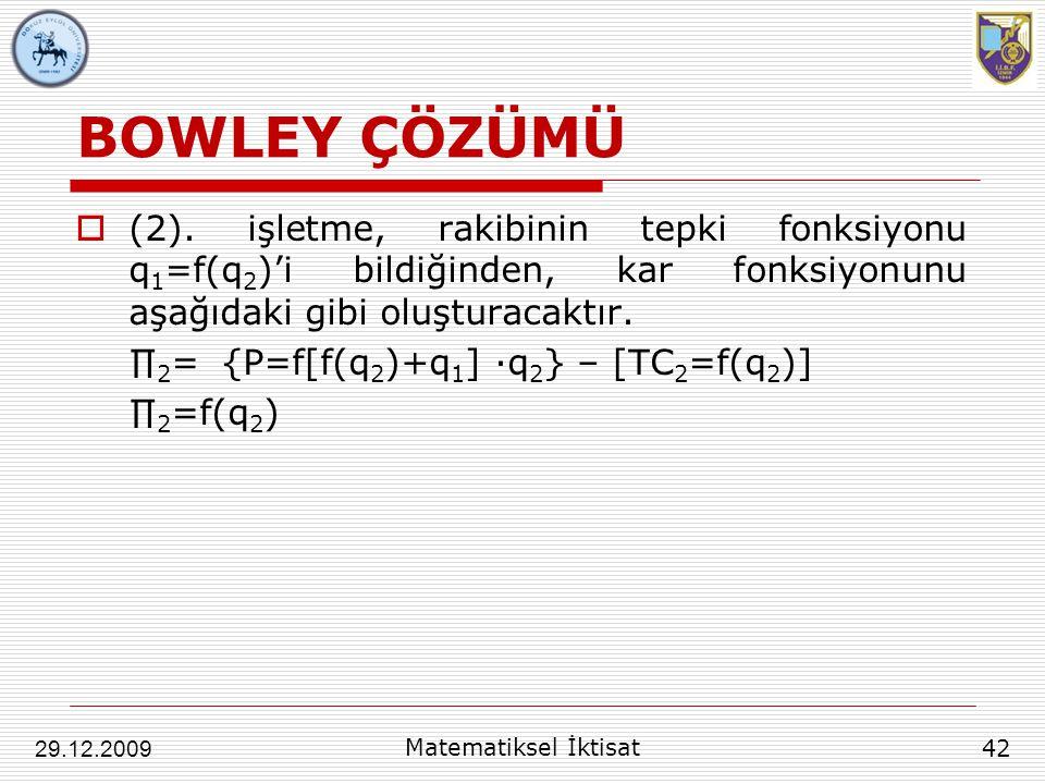 BOWLEY ÇÖZÜMÜ  (2). işletme, rakibinin tepki fonksiyonu q 1 =f(q 2 )'i bildiğinden, kar fonksiyonunu aşağıdaki gibi oluşturacaktır. ∏ 2 = {P=f[f(q 2