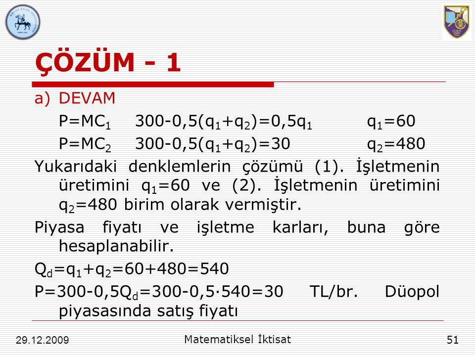 ÇÖZÜM - 1 a)DEVAM P=MC 1 300-0,5(q 1 +q 2 )=0,5q 1 q 1 =60 P=MC 2 300-0,5(q 1 +q 2 )=30q 2 =480 Yukarıdaki denklemlerin çözümü (1). İşletmenin üretimi