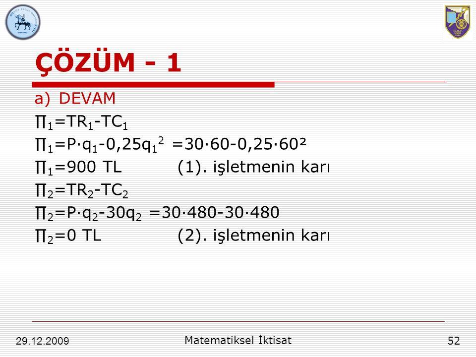 ÇÖZÜM - 1 a)DEVAM ∏ 1 =TR 1 -TC 1 ∏ 1 =P∙q 1 -0,25q 1 2 =30∙60-0,25∙60² ∏ 1 =900 TL(1). işletmenin karı ∏ 2 =TR 2 -TC 2 ∏ 2 =P∙q 2 -30q 2 =30∙480-30∙4