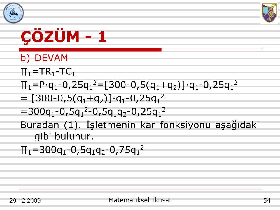 ÇÖZÜM - 1 b)DEVAM ∏ 1 =TR 1 -TC 1 ∏ 1 =P∙q 1 -0,25q 1 2 =[300-0,5(q 1 +q 2 )]∙q 1 -0,25q 1 2 = [300-0,5(q 1 +q 2 )]∙q 1 -0,25q 1 2 =300q 1 -0,5q 1 2 -