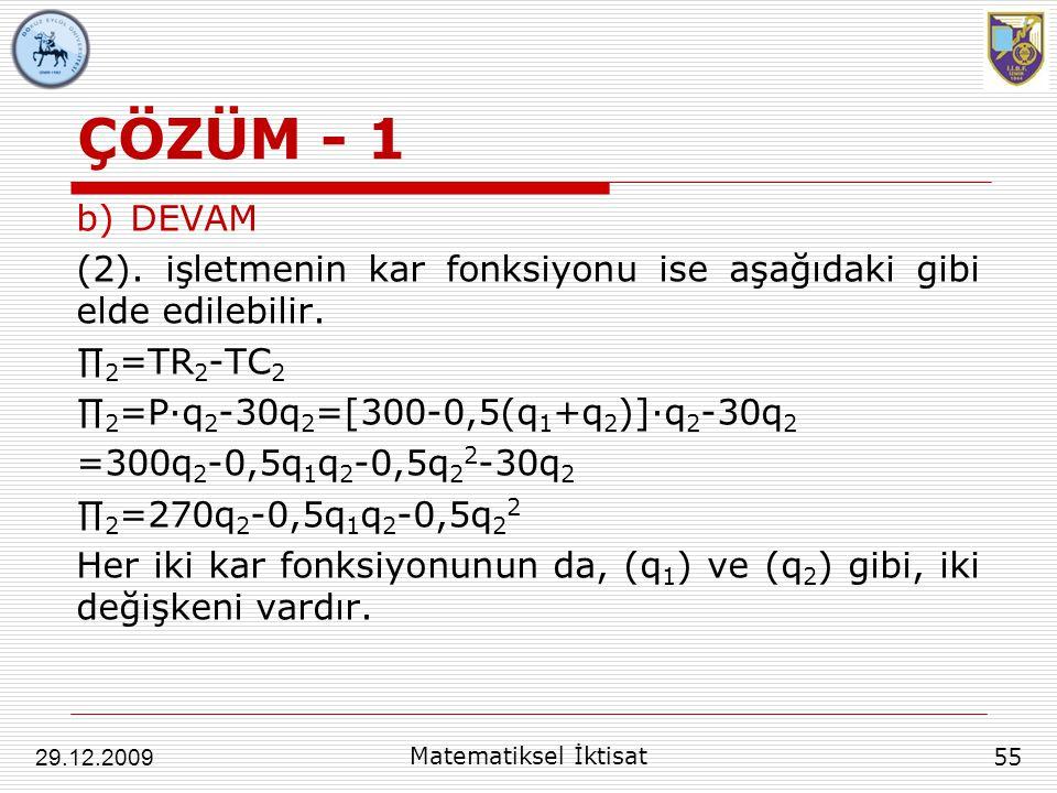 ÇÖZÜM - 1 b)DEVAM (2). işletmenin kar fonksiyonu ise aşağıdaki gibi elde edilebilir. ∏ 2 =TR 2 -TC 2 ∏ 2 =P∙q 2 -30q 2 =[300-0,5(q 1 +q 2 )]∙q 2 -30q