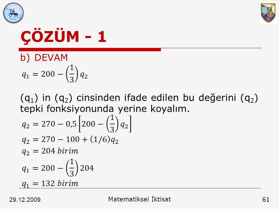 ÇÖZÜM - 1 b)DEVAM (q 1 ) in (q 2 ) cinsinden ifade edilen bu değerini (q 2 ) tepki fonksiyonunda yerine koyalım. 61 29.12.2009 Matematiksel İktisat