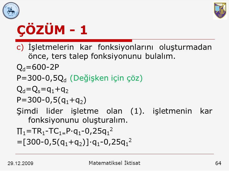 ÇÖZÜM - 1 c)İşletmelerin kar fonksiyonlarını oluşturmadan önce, ters talep fonksiyonunu bulalım. Q d =600-2P P=300-0,5Q d (Değişken için çöz) Q d =Q s