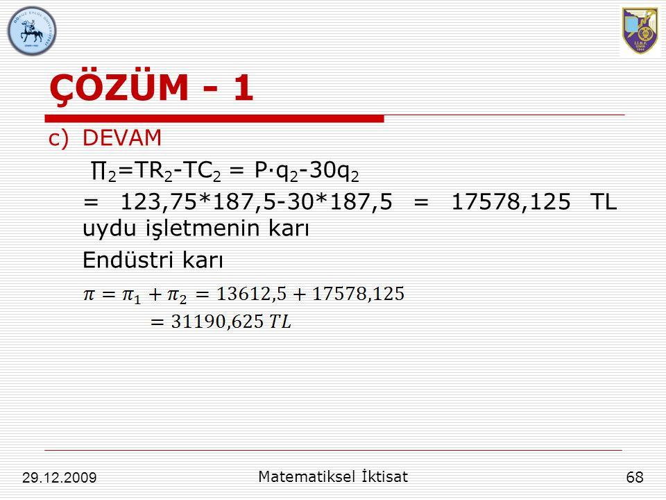 ÇÖZÜM - 1 c)DEVAM ∏ 2 =TR 2 -TC 2 = P∙q 2 -30q 2 = 123,75*187,5-30*187,5 = 17578,125 TL uydu işletmenin karı Endüstri karı 68 29.12.2009 Matematiksel