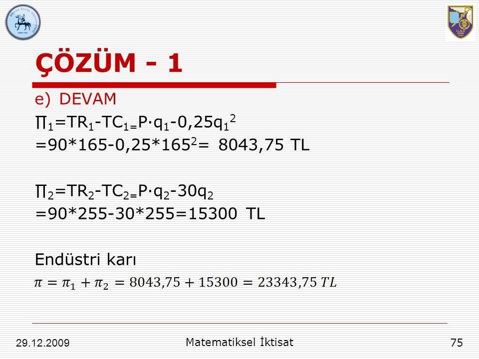 ÇÖZÜM - 1 e)DEVAM ∏ 1 =TR 1 -TC 1= P∙q 1 -0,25q 1 2 =90*165-0,25*165 2 = 8043,75 TL ∏ 2 =TR 2 -TC 2= P∙q 2 -30q 2 =90*255-30*255=15300 TL Endüstri kar