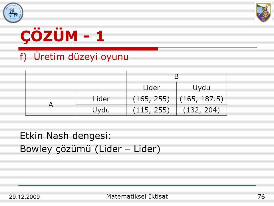 ÇÖZÜM - 1 f)Üretim düzeyi oyunu Etkin Nash dengesi: Bowley çözümü (Lider – Lider) 76 29.12.2009 Matematiksel İktisat B LiderUydu A Lider(165, 255)(165