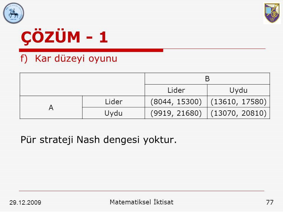 ÇÖZÜM - 1 f)Kar düzeyi oyunu Pür strateji Nash dengesi yoktur. 77 29.12.2009 Matematiksel İktisat B LiderUydu A Lider(8044, 15300)(13610, 17580) Uydu(