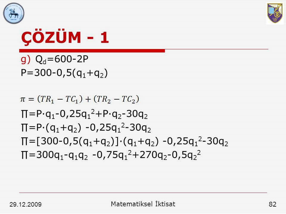 ÇÖZÜM - 1 g)Q d =600-2P P=300-0,5(q 1 +q 2 ) ∏=P∙q 1 -0,25q 1 2 +P∙q 2 -30q 2 ∏=P∙(q 1 +q 2 ) -0,25q 1 2 -30q 2 ∏=[300-0,5(q 1 +q 2 )]∙(q 1 +q 2 ) -0,