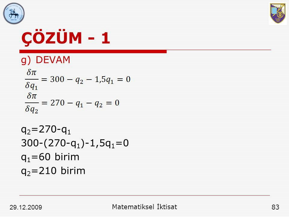 ÇÖZÜM - 1 g)DEVAM q 2 =270-q 1 300-(270-q 1 )-1,5q 1 =0 q 1 =60 birim q 2 =210 birim 83 29.12.2009 Matematiksel İktisat