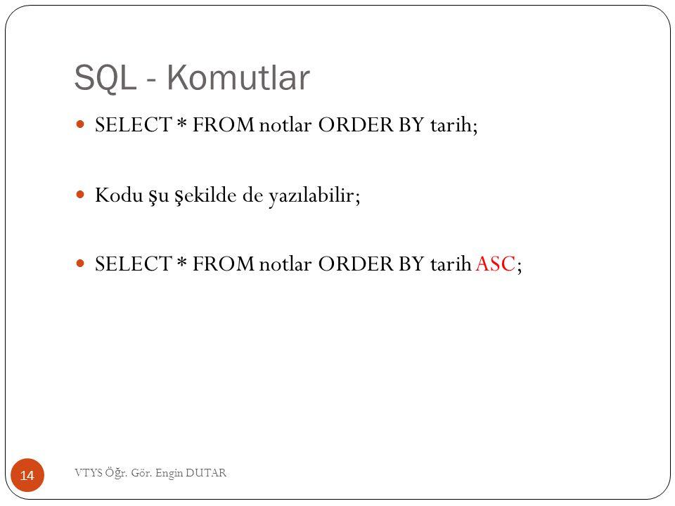 SQL - Komutlar SELECT * FROM notlar ORDER BY tarih; Kodu ş u ş ekilde de yazılabilir; SELECT * FROM notlar ORDER BY tarih ASC; 14 VTYS Ö ğ r. Gör. Eng