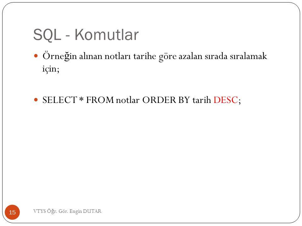 SQL - Komutlar Örne ğ in alınan notları tarihe göre azalan sırada sıralamak için; SELECT * FROM notlar ORDER BY tarih DESC; 15 VTYS Ö ğ r. Gör. Engin