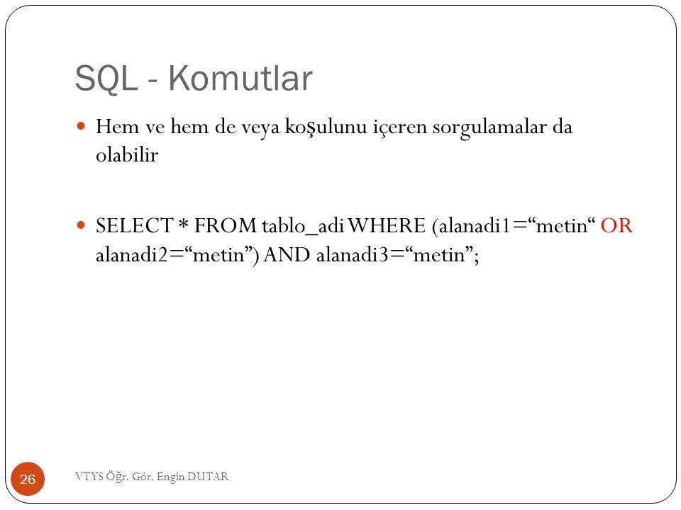"""SQL - Komutlar Hem ve hem de veya ko ş ulunu içeren sorgulamalar da olabilir SELECT * FROM tablo_adi WHERE (alanadi1=""""metin"""" OR alanadi2=""""metin"""") AND"""