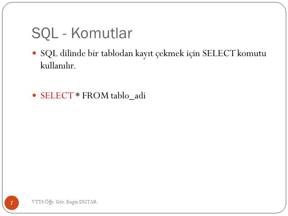 SQL - Komutlar SQL dilinde bir tablodan kayıt çekmek için SELECT komutu kullanılır. SELECT * FROM tablo_adi 7 VTYS Ö ğ r. Gör. Engin DUTAR