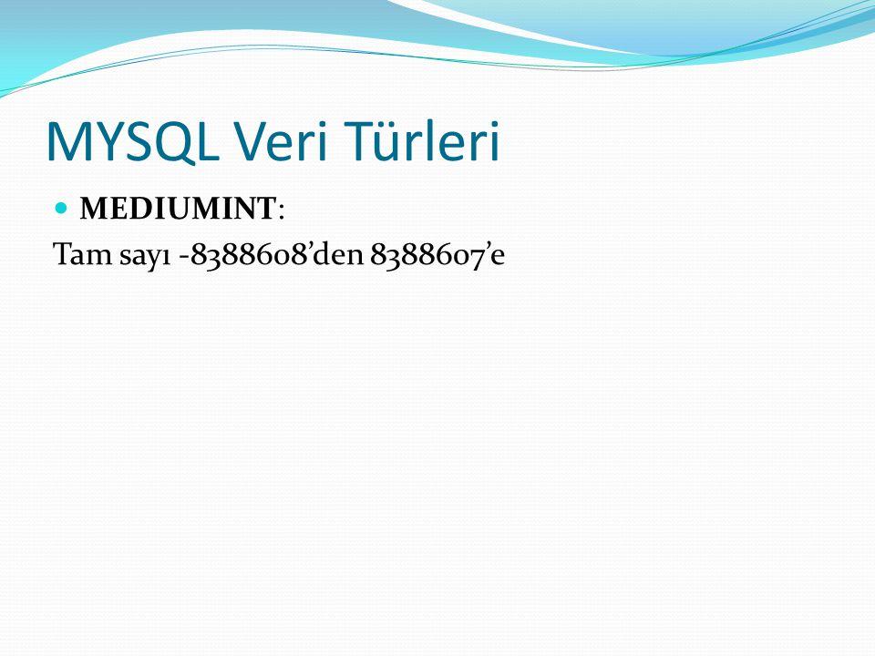 MYSQL Veri Türleri MEDIUMINT: Tam sayı -8388608'den 8388607'e