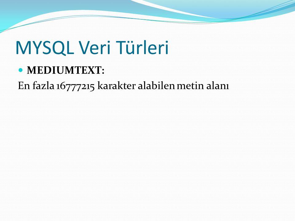 MYSQL Veri Türleri MEDIUMTEXT: En fazla 16777215 karakter alabilen metin alanı
