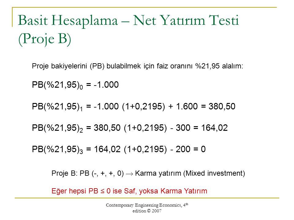 Contemporary Engineering Economics, 4 th edition © 2007 Basit Hesaplama – Net Yatırım Testi (Proje B) Proje B: PB (-, +, +, 0)  Karma yatırım (Mixed investment) Eğer hepsi PB ≤ 0 ise Saf, yoksa Karma Yatırım Proje bakiyelerini (PB) bulabilmek için faiz oranını %21,95 alalım: PB(%21,95) 0 = -1.000 PB(%21,95) 1 = -1.000 (1+0,2195) + 1.600 = 380,50 PB(%21,95) 2 = 380,50 (1+0,2195) - 300 = 164,02 PB(%21,95) 3 = 164,02 (1+0,2195) - 200 = 0