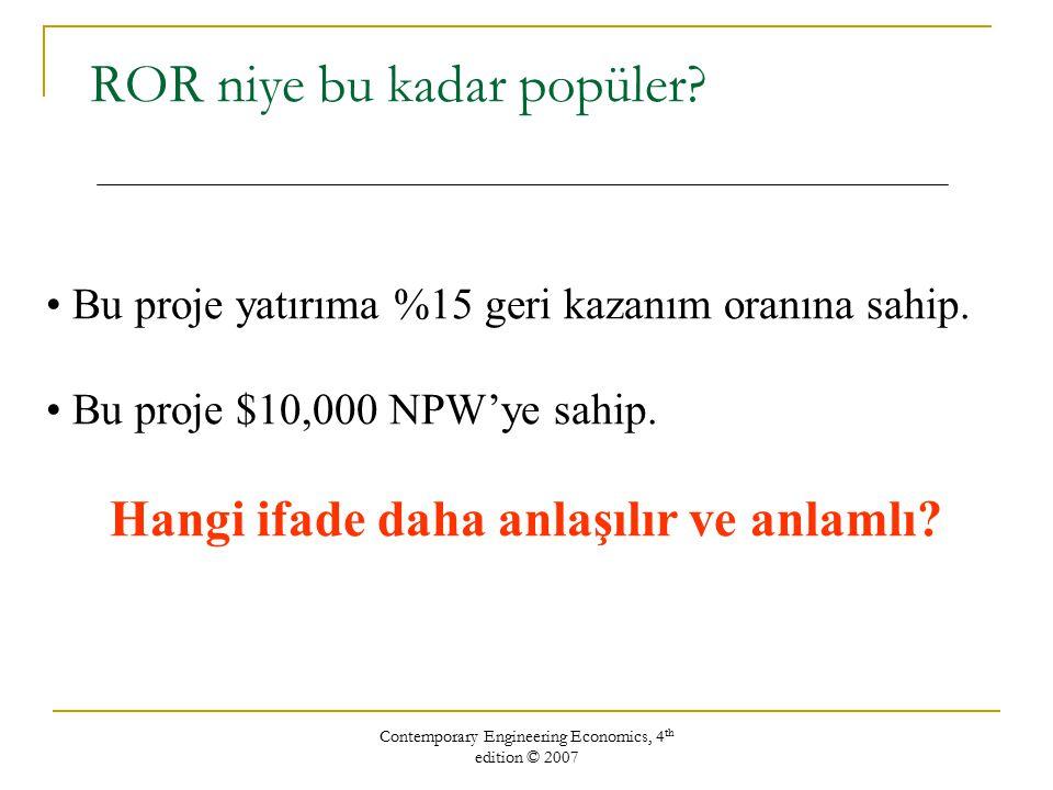 Contemporary Engineering Economics, 4 th edition © 2007 ROR niye bu kadar popüler? Bu proje yatırıma %15 geri kazanım oranına sahip. Bu proje $10,000