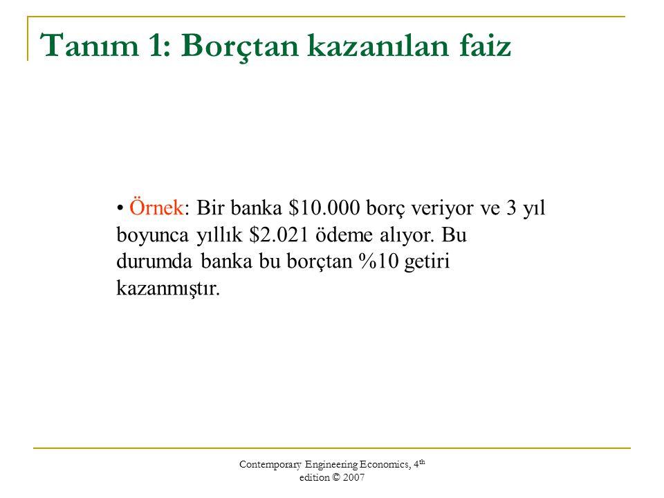 Contemporary Engineering Economics, 4 th edition © 2007 Tanım 1: Borçtan kazanılan faiz Örnek: Bir banka $10.000 borç veriyor ve 3 yıl boyunca yıllık
