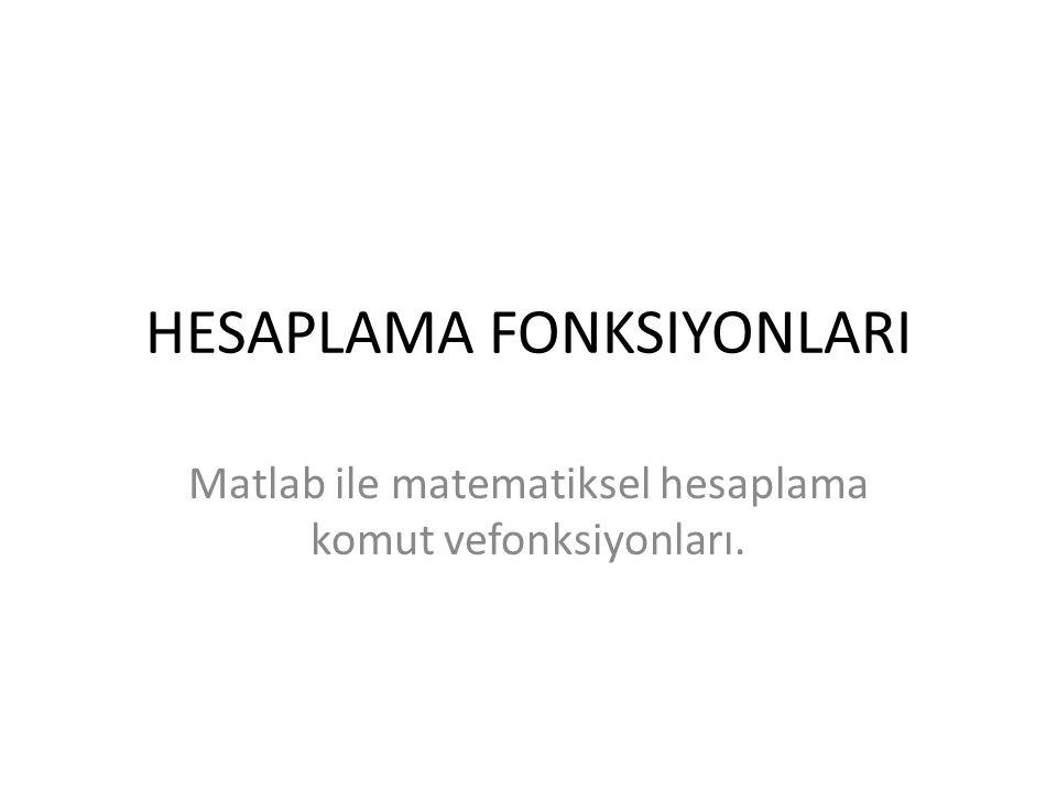 HESAPLAMA FONKSIYONLARI Matlab ile matematiksel hesaplama komut vefonksiyonları.
