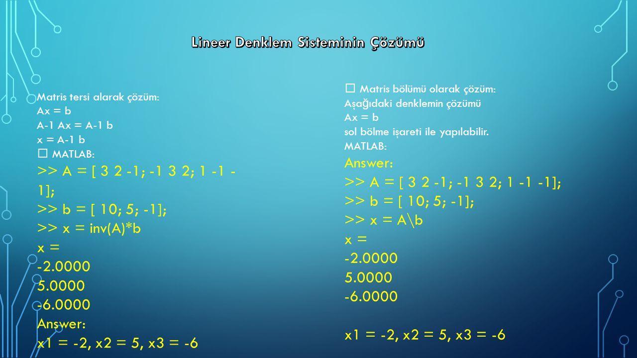 Matris tersi alarak çözüm: Ax = b A-1 Ax = A-1 b x = A-1 b MATLAB: >> A = [ 3 2 -1; -1 3 2; 1 -1 - 1]; >> b = [ 10; 5; -1]; >> x = inv(A)*b x = -2.000