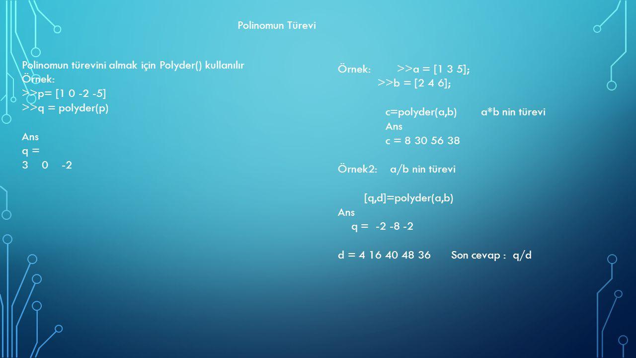 Polinomun Türevi Polinomun türevini almak için Polyder() kullanılır Örnek: >>p= [1 0 -2 -5] >>q = polyder(p) Ans q = 3 0 -2 Örnek: >>a = [1 3 5]; >>b