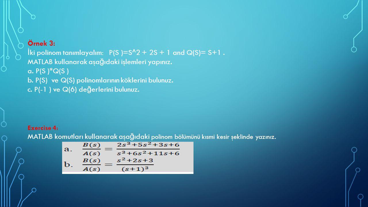 Örnek 3: İ ki polinom tanımlayalım: P(S )=S^2 + 2S + 1 and Q(S)= S+1. MATLAB kullanarak aşa ğ ıdaki işlemleri yapınız. a. P(S )*Q(S ) b. P(S) ve Q(S)