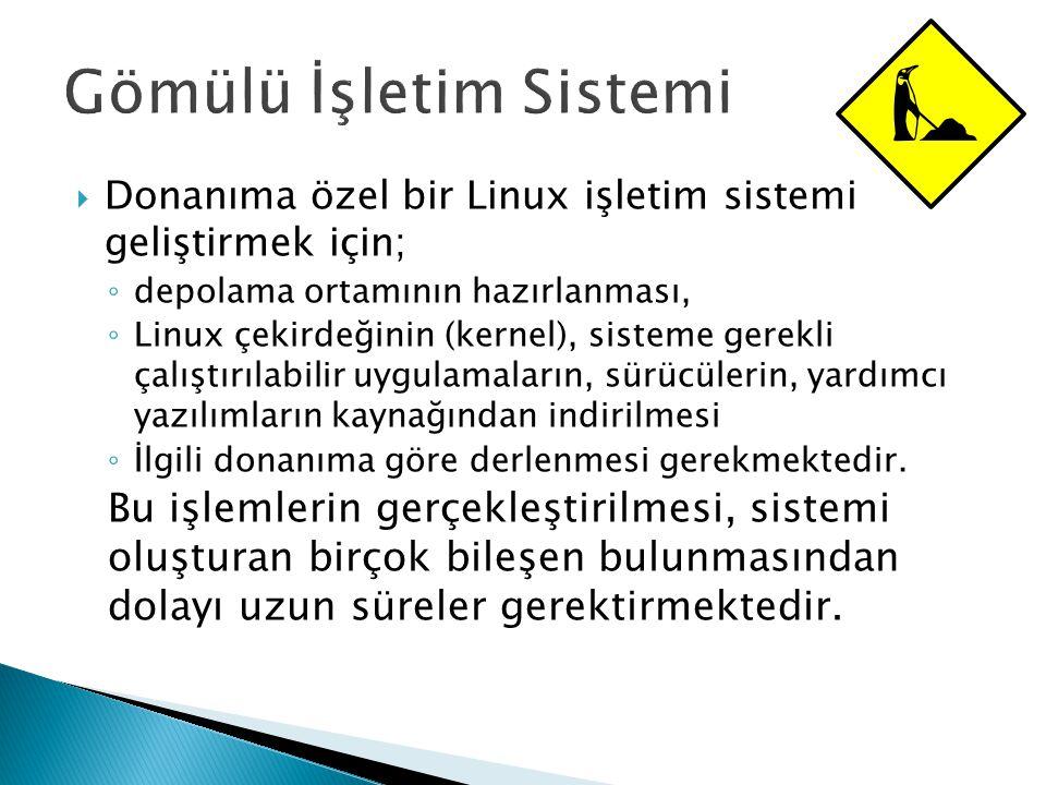  Donanıma özel bir Linux işletim sistemi geliştirmek için; ◦ depolama ortamının hazırlanması, ◦ Linux çekirdeğinin (kernel), sisteme gerekli çalıştırılabilir uygulamaların, sürücülerin, yardımcı yazılımların kaynağından indirilmesi ◦ İlgili donanıma göre derlenmesi gerekmektedir.