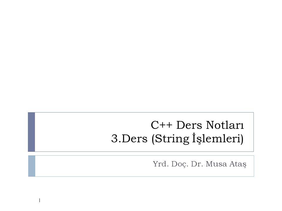C++ Ders Notları 3.Ders (String İşlemleri) Yrd. Doç. Dr. Musa Ataş 1