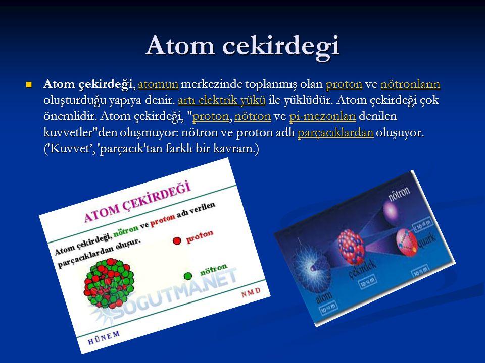 Atom cekirdegi Atom çekirdeği, atomun merkezinde toplanmış olan proton ve nötronların oluşturduğu yapıya denir.