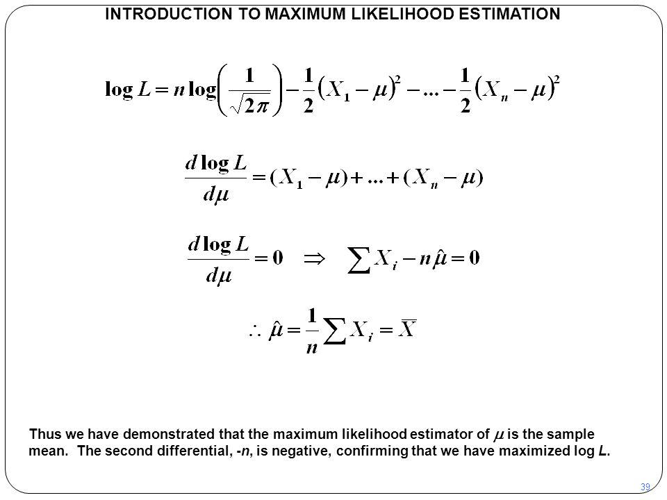 39 INTRODUCTION TO MAXIMUM LIKELIHOOD ESTIMATION Thus we have demonstrated that the maximum likelihood estimator of  is the sample mean. The second d