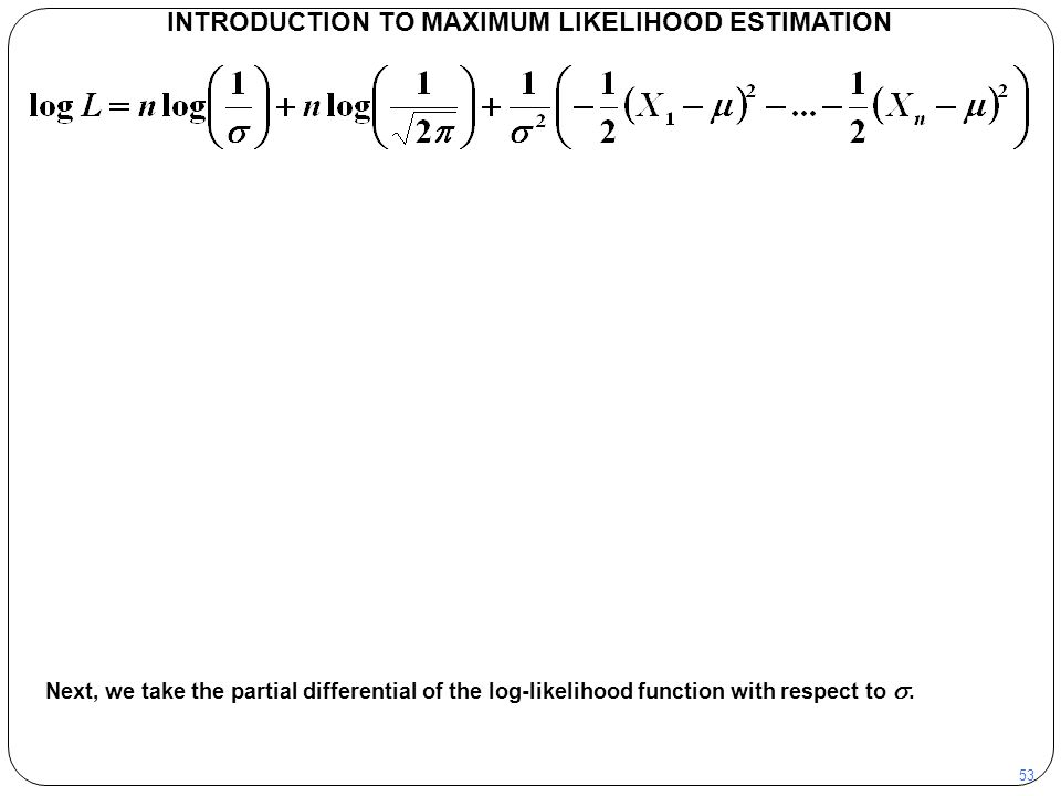 53 INTRODUCTION TO MAXIMUM LIKELIHOOD ESTIMATION Next, we take the partial differential of the log-likelihood function with respect to .