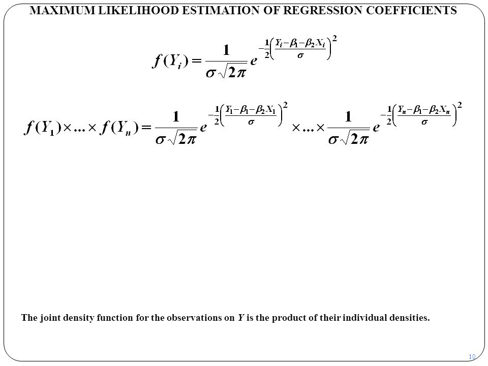 10 MAXIMUM LIKELIHOOD ESTIMATION OF REGRESSION COEFFICIENTS The joint density function for the observations on Y is the product of their individual de