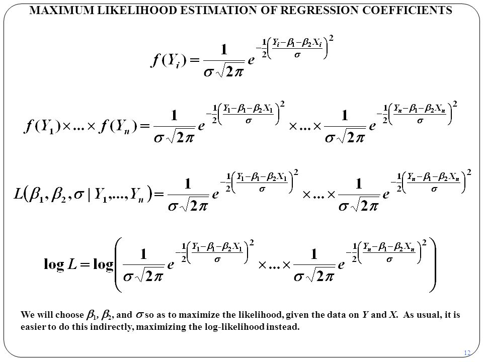 12 MAXIMUM LIKELIHOOD ESTIMATION OF REGRESSION COEFFICIENTS We will choose  1,  2, and  so as to maximize the likelihood, given the data on Y and X