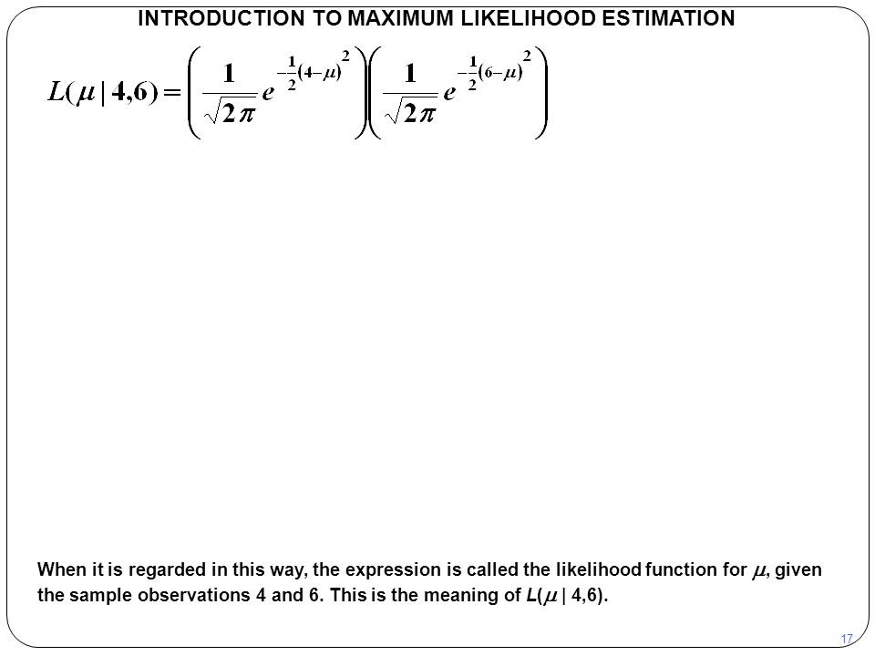 17 INTRODUCTION TO MAXIMUM LIKELIHOOD ESTIMATION When it is regarded in this way, the expression is called the likelihood function for , given the sa