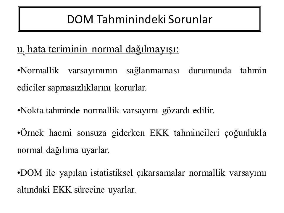 DOM Tahminindeki Sorunlar u i hata teriminin normal dağılmayışı: Normallik varsayımının sağlanmaması durumunda tahmin ediciler sapmasızlıklarını korur